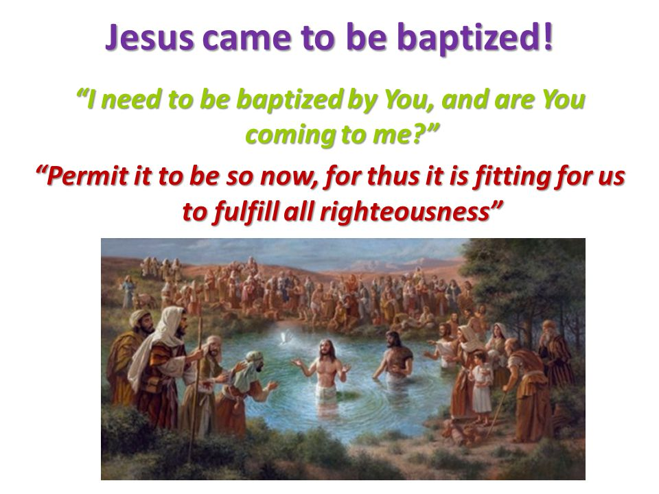 Jesus came to be baptized.