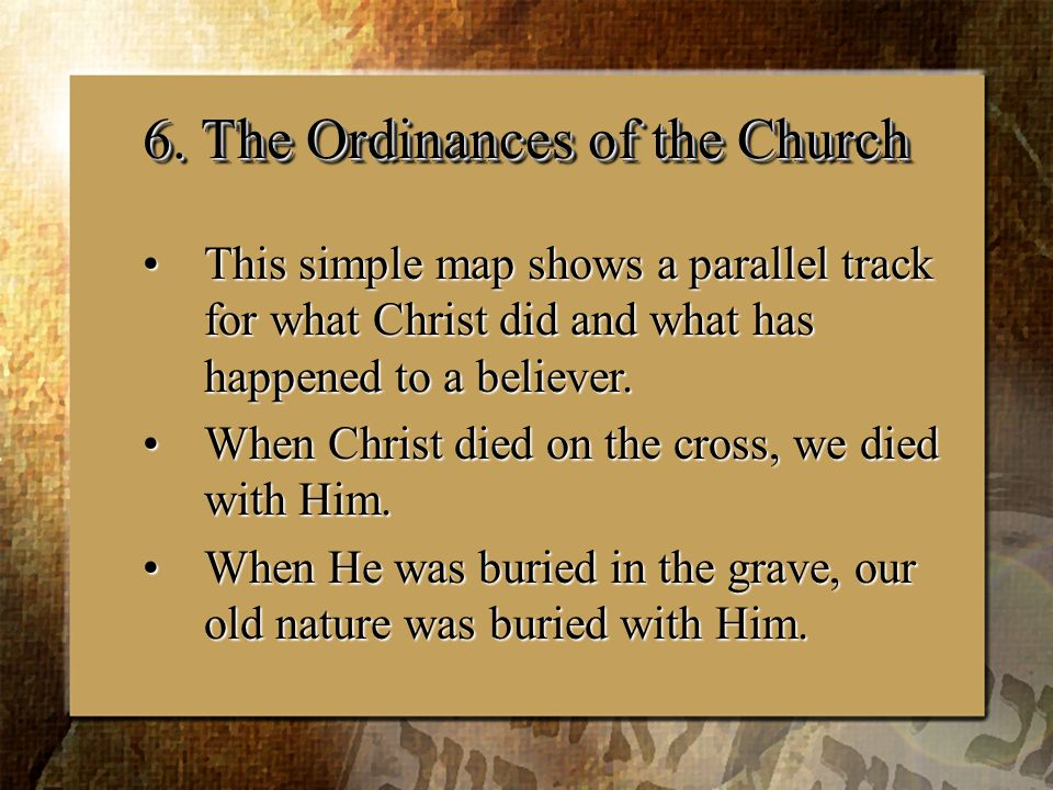 6. The Ordinances of the Church This simple map shows a parallel track for what Christ did and what has happened to a believer.This simple map shows a