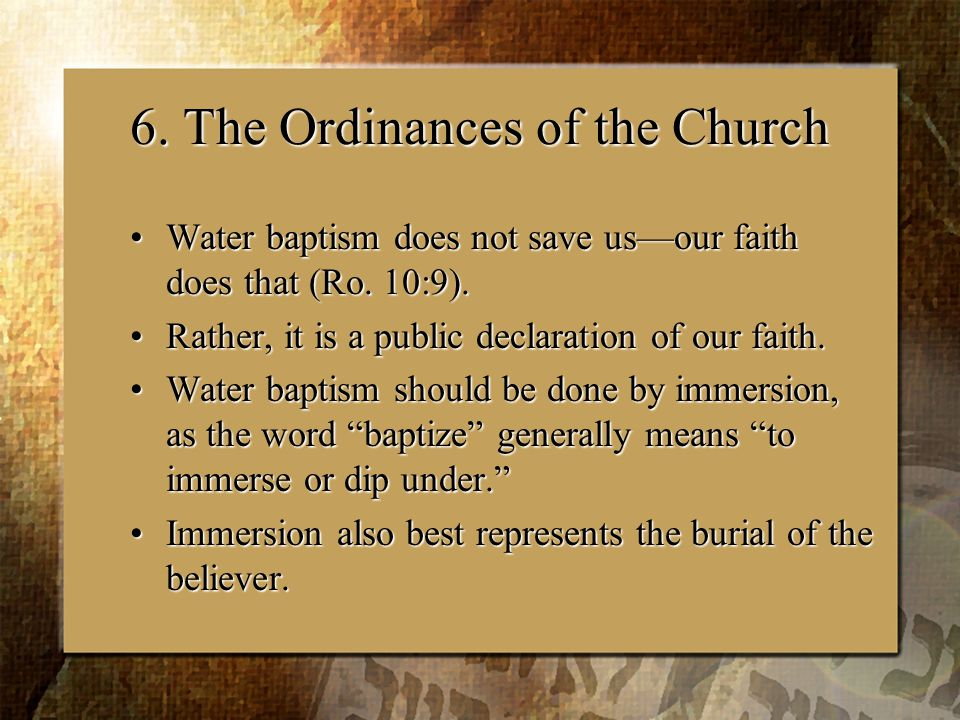 6. The Ordinances of the Church Water baptism does not save us—our faith does that (Ro.