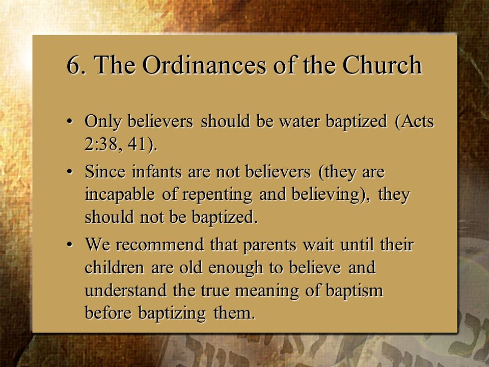 6. The Ordinances of the Church Only believers should be water baptized (Acts 2:38, 41).Only believers should be water baptized (Acts 2:38, 41). Since