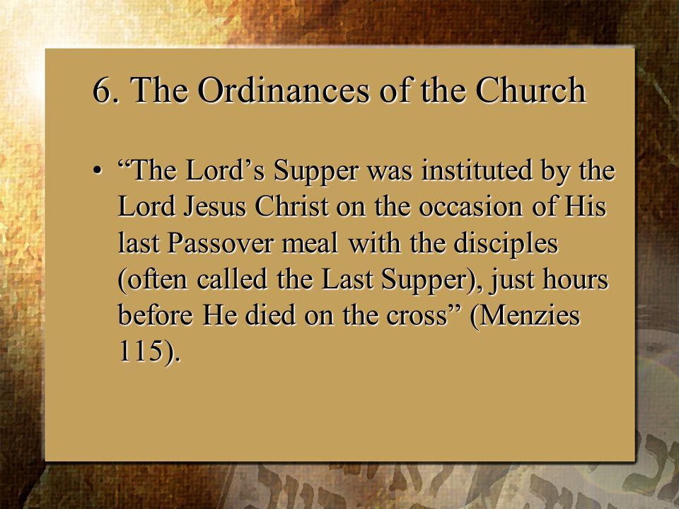 """6. The Ordinances of the Church """"The Lord's Supper was instituted by the Lord Jesus Christ on the occasion of His last Passover meal with the disciple"""