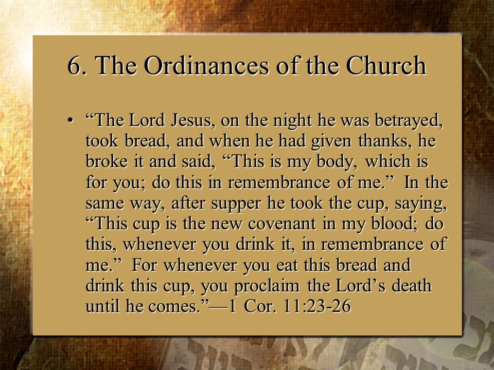 """6. The Ordinances of the Church """"The Lord Jesus, on the night he was betrayed, took bread, and when he had given thanks, he broke it and said, """"This i"""