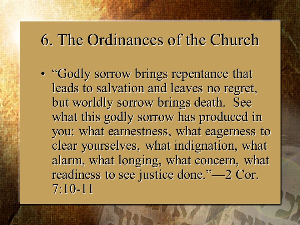 """6. The Ordinances of the Church """"Godly sorrow brings repentance that leads to salvation and leaves no regret, but worldly sorrow brings death. See wha"""