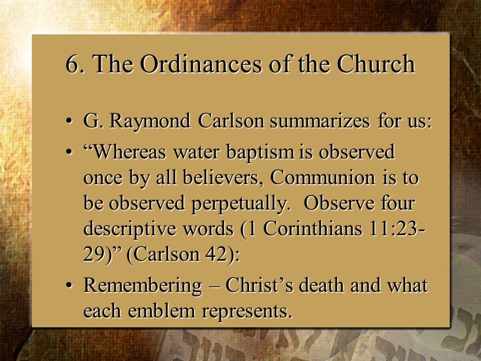 6. The Ordinances of the Church G. Raymond Carlson summarizes for us:G.