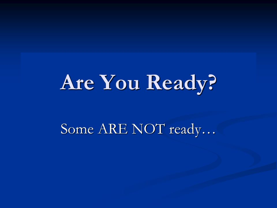 Are You Ready Some ARE NOT ready…