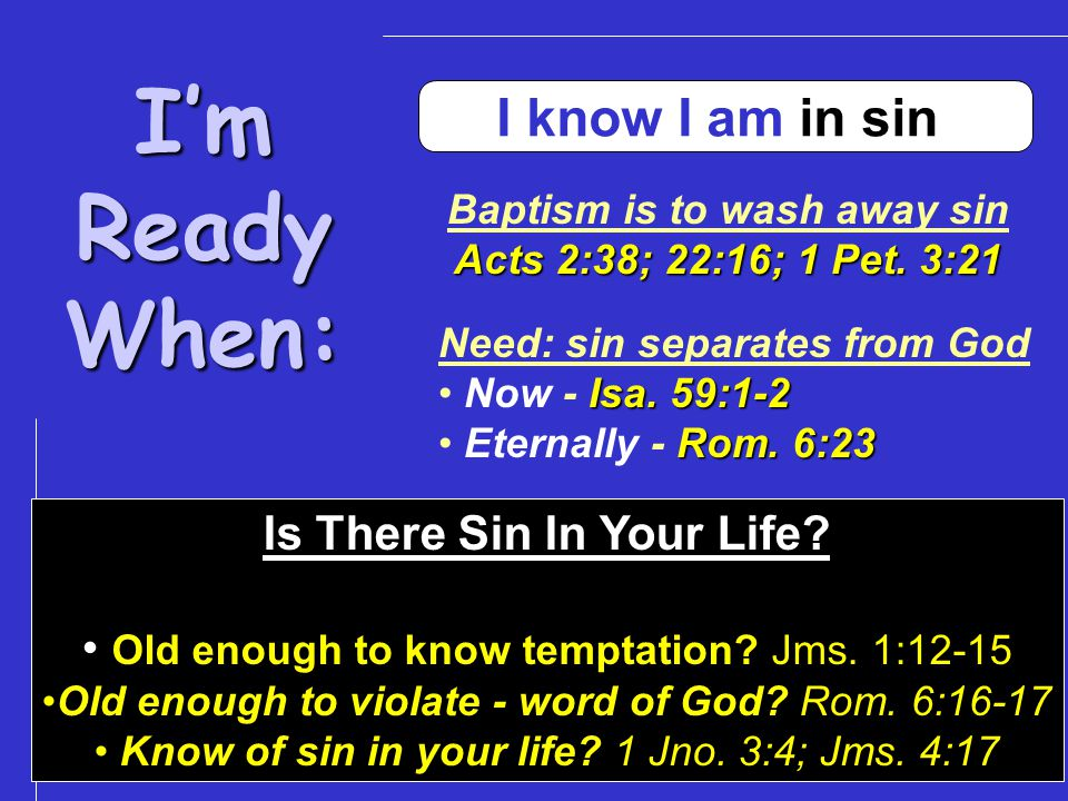 I'mReadyWhen: I know I am in sin Baptism is to wash away sin Acts 2:38; 22:16; 1 Pet.