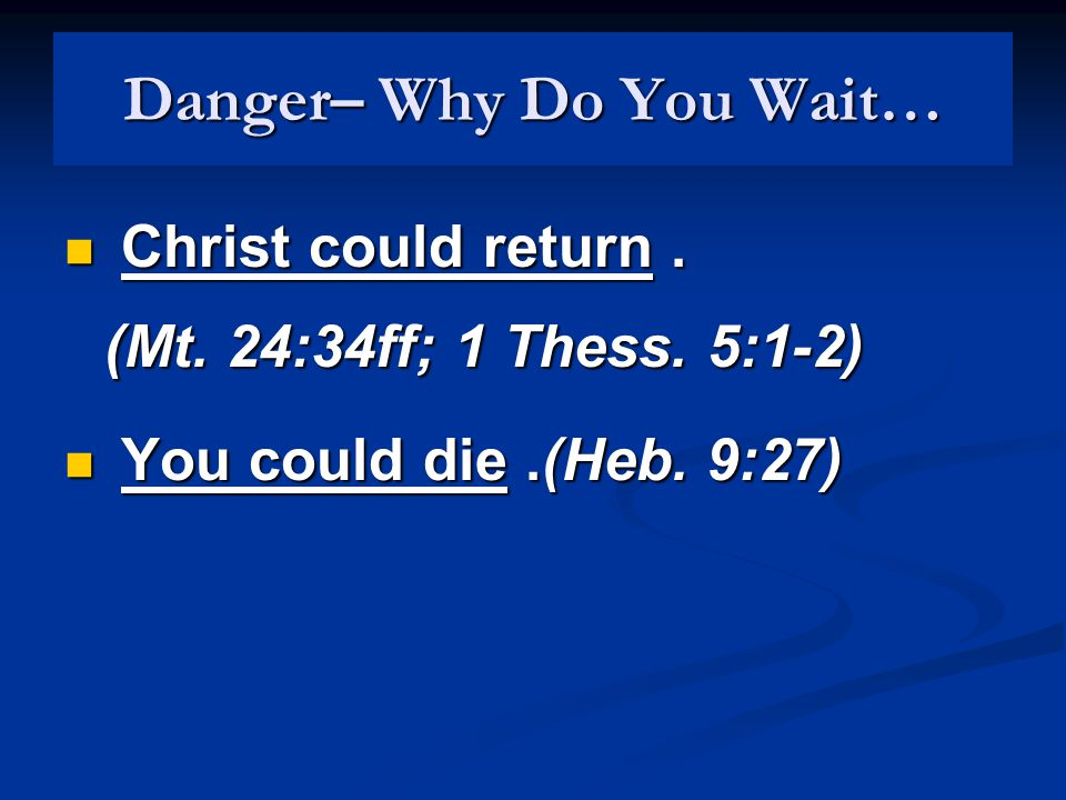 Danger– Why Do You Wait… Christ could return. (Mt.