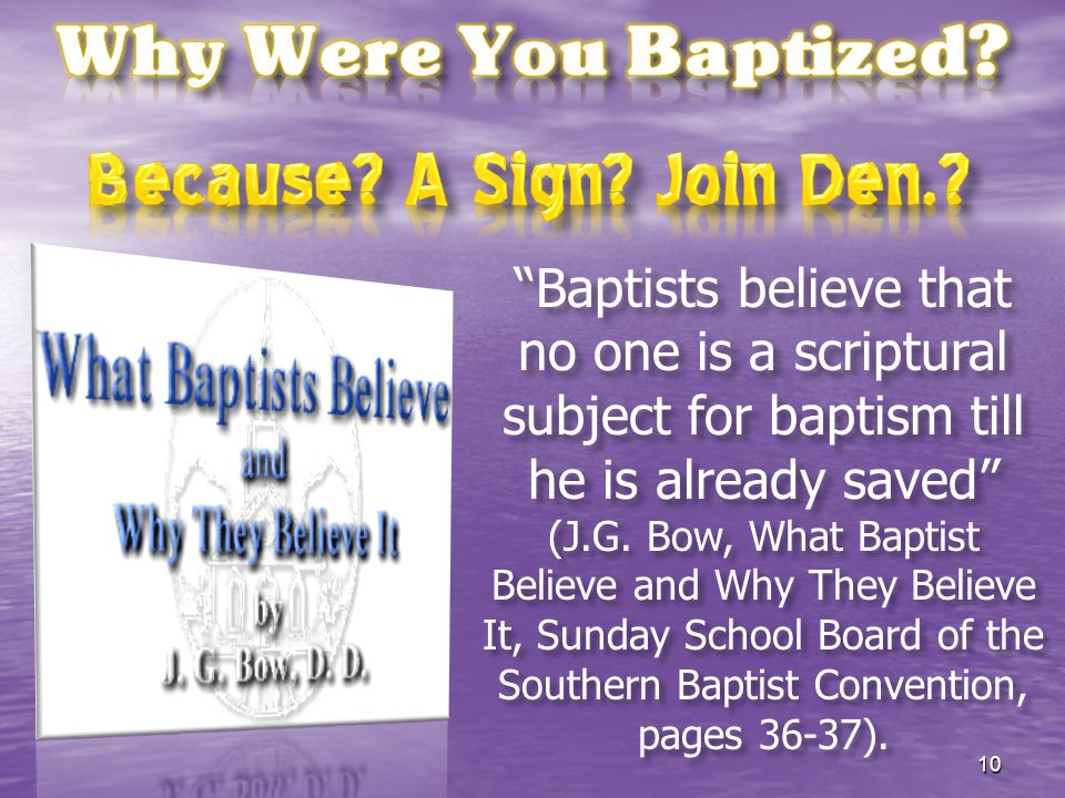 """Baptists believe that no one is a scriptural subject for baptism till he is already saved"" (J.G. Bow, What Baptist Believe and Why They Believe It, S"