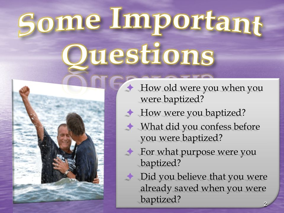  How old were you when you were baptized?  How were you baptized?  What did you confess before you were baptized?  For what purpose were you bapti