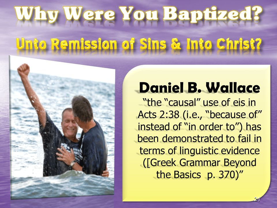 "Daniel B. Wallace ""the ""causal"" use of eis in Acts 2:38 (i.e., ""because of"" instead of ""in order to"") has been demonstrated to fail in terms of lingui"