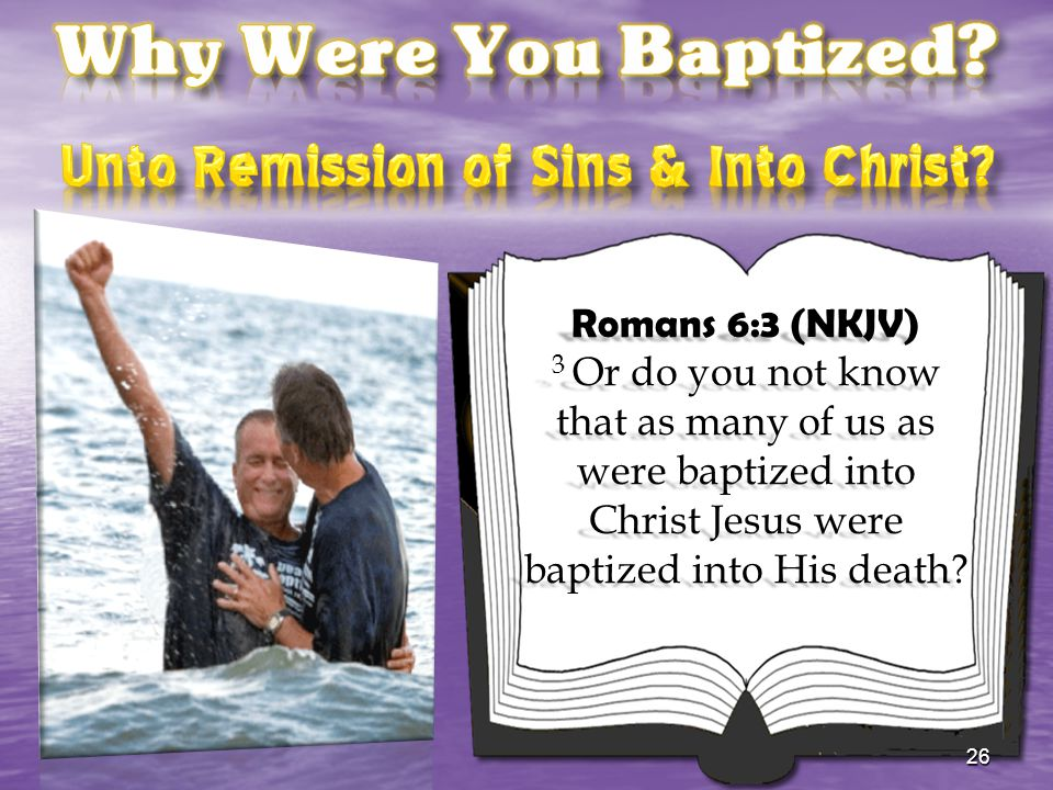 Romans 6:3 (NKJV) 3 Or do you not know that as many of us as were baptized into Christ Jesus were baptized into His death? 26