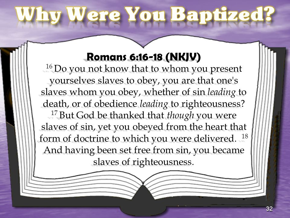 Romans 6:16-18 (NKJV) 16 Do you not know that to whom you present yourselves slaves to obey, you are that one's slaves whom you obey, whether of sin l
