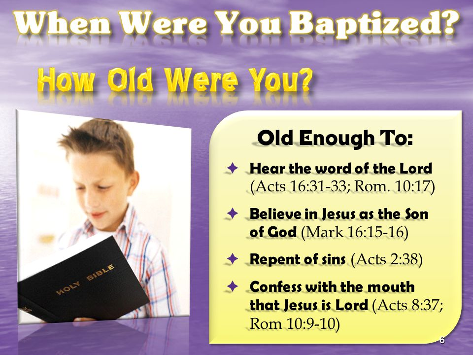 Old Enough To:  Hear the word of the Lord (Acts 16:31-33; Rom. 10:17)  Believe in Jesus as the Son of God (Mark 16:15-16)  Repent of sins (Acts 2:3