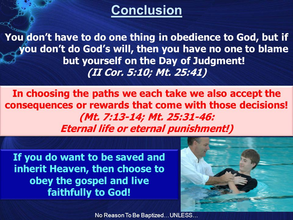 No Reason To Be Baptized…UNLESS… Conclusion You don't have to do one thing in obedience to God, but if you don't do God's will, then you have no one to blame but yourself on the Day of Judgment.