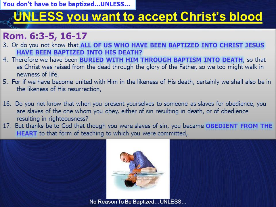 No Reason To Be Baptized…UNLESS… UNLESS you want to accept Christ's blood You don't have to be baptized…UNLESS…