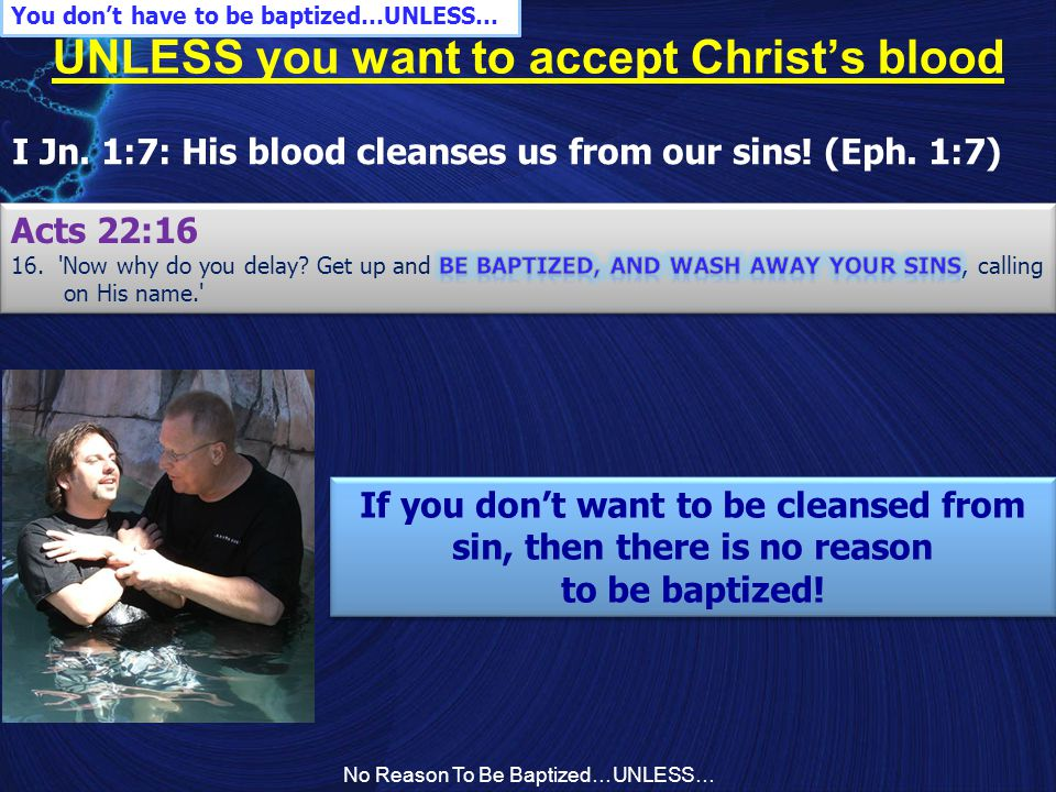 No Reason To Be Baptized…UNLESS… UNLESS you want to accept Christ's blood I Jn. 1:7: His blood cleanses us from our sins! (Eph. 1:7) You don't have to