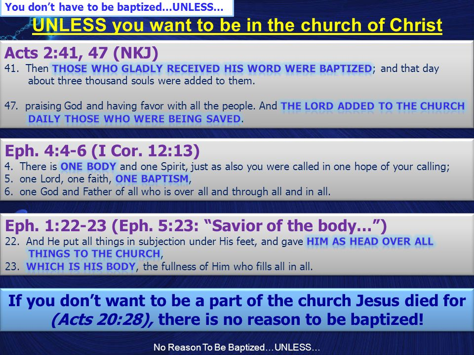 No Reason To Be Baptized…UNLESS… UNLESS you want to be in the church of Christ You don't have to be baptized…UNLESS… If you don't want to be a part of the church Jesus died for (Acts 20:28), there is no reason to be baptized.