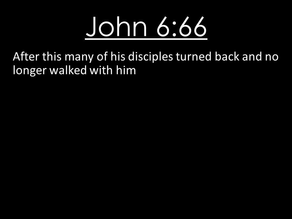 John 6:66 After this many of his disciples turned back and no longer walked with him