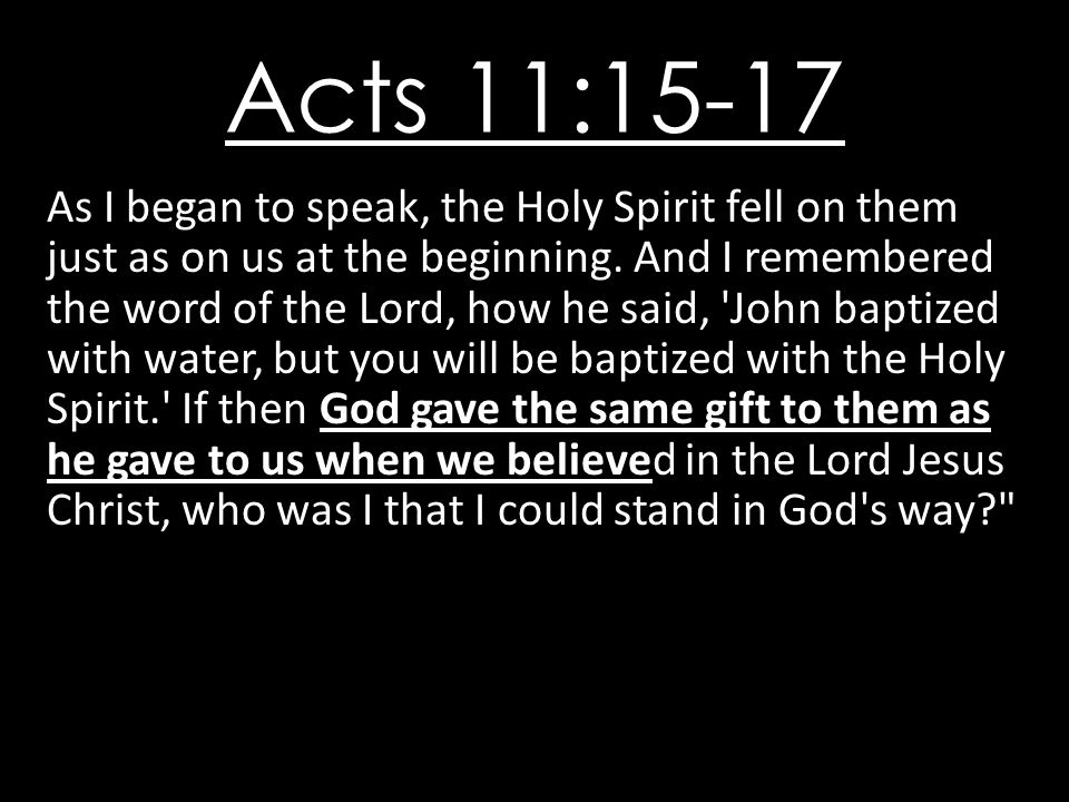 Acts 11:15-17 As I began to speak, the Holy Spirit fell on them just as on us at the beginning.