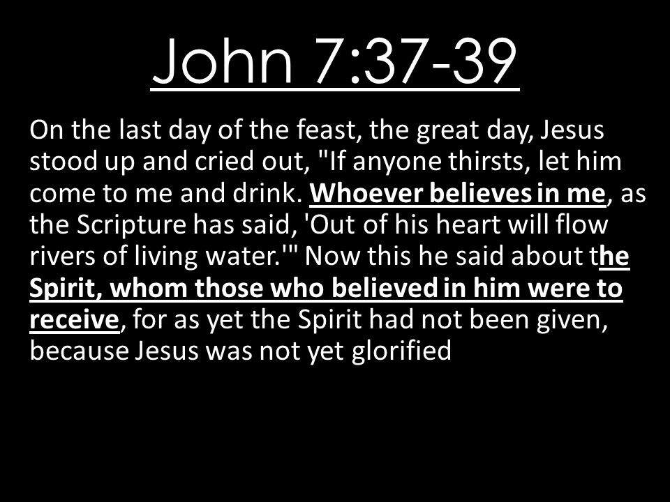 John 7:37-39 On the last day of the feast, the great day, Jesus stood up and cried out, If anyone thirsts, let him come to me and drink.