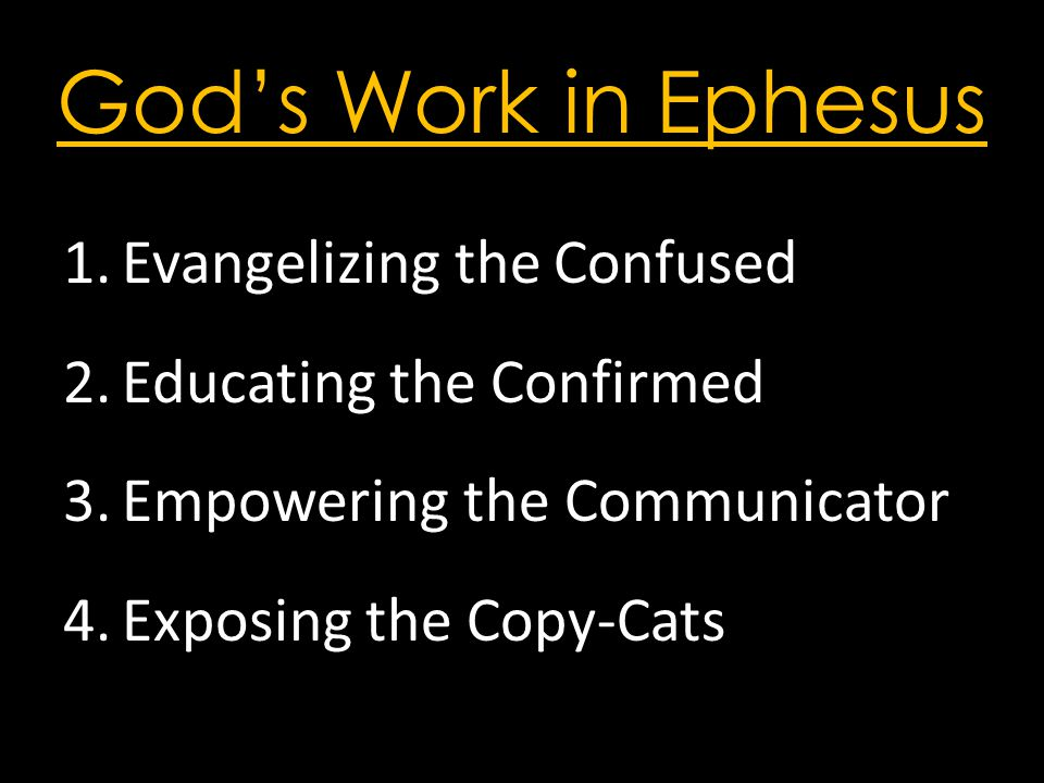 God's Work in Ephesus 1.Evangelizing the Confused 2.Educating the Confirmed 3.Empowering the Communicator 4.Exposing the Copy-Cats