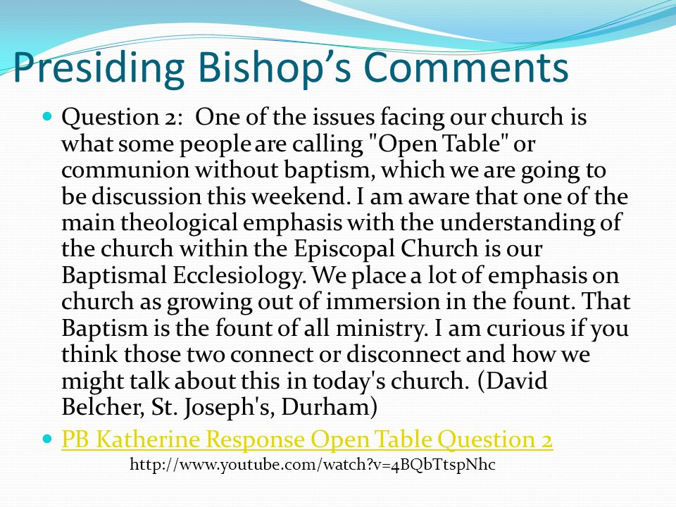 Presiding Bishop's Comments Question 2: One of the issues facing our church is what some people are calling Open Table or communion without baptism, which we are going to be discussion this weekend.