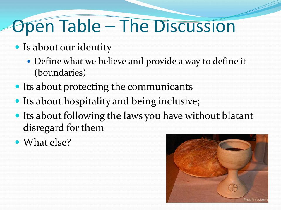 Open Table – The Discussion Is about our identity Define what we believe and provide a way to define it (boundaries) Its about protecting the communicants Its about hospitality and being inclusive; Its about following the laws you have without blatant disregard for them What else