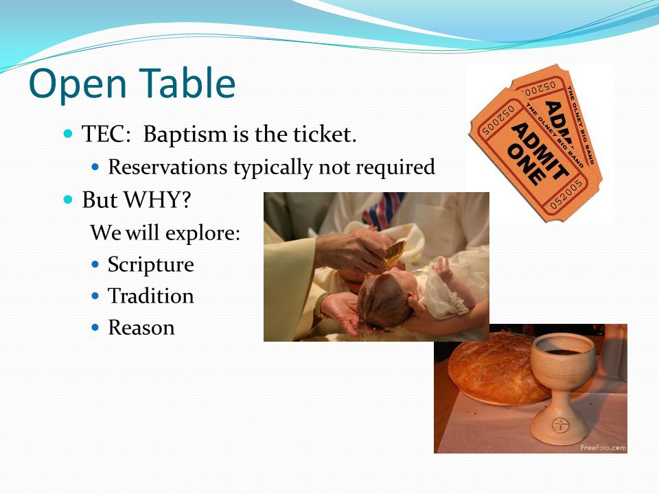 Open Table TEC: Baptism is the ticket. Reservations typically not required But WHY.
