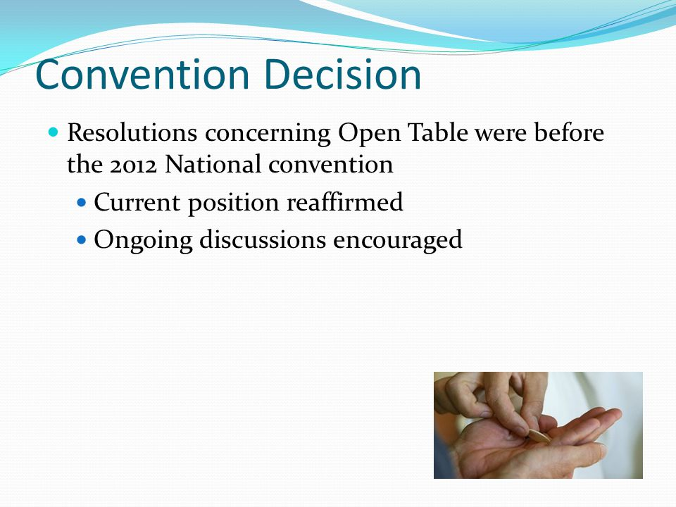 Convention Decision Resolutions concerning Open Table were before the 2012 National convention Current position reaffirmed Ongoing discussions encouraged