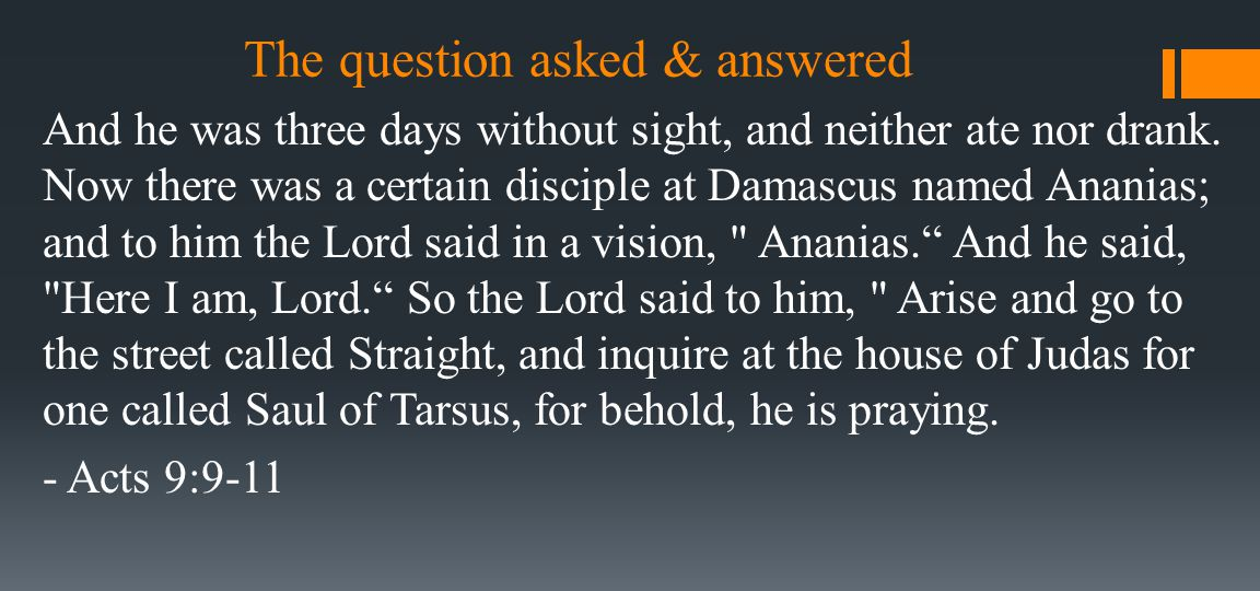 The question asked & answered And he was three days without sight, and neither ate nor drank. Now there was a certain disciple at Damascus named Anani
