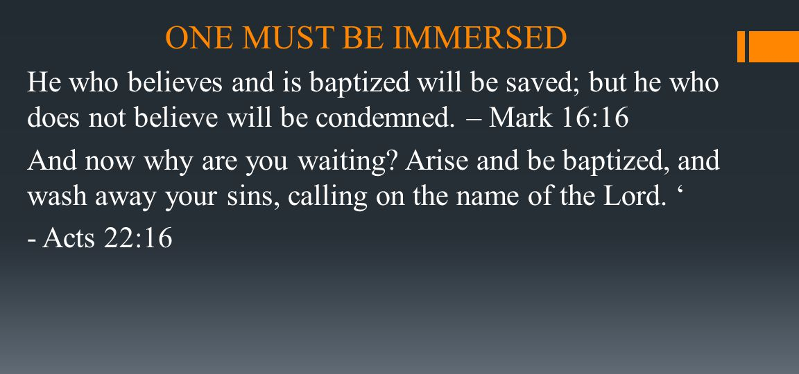 ONE MUST BE IMMERSED He who believes and is baptized will be saved; but he who does not believe will be condemned. – Mark 16:16 And now why are you wa