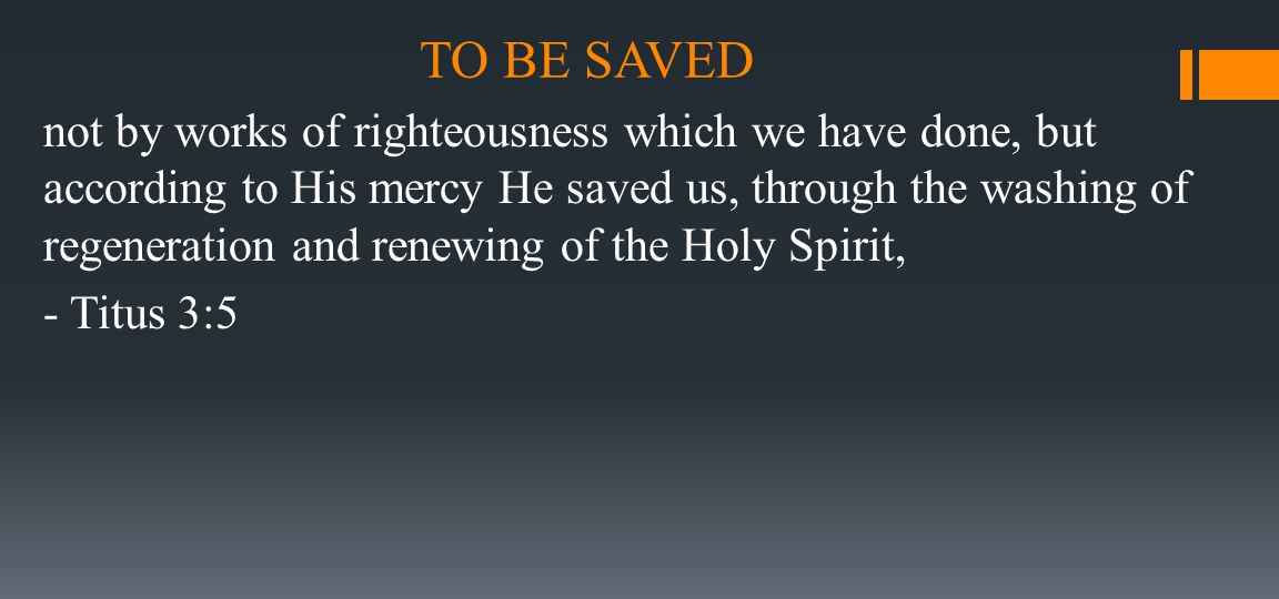 TO BE SAVED not by works of righteousness which we have done, but according to His mercy He saved us, through the washing of regeneration and renewing
