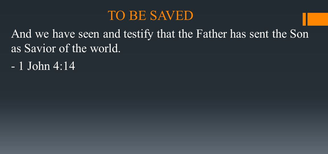 TO BE SAVED And we have seen and testify that the Father has sent the Son as Savior of the world. - 1 John 4:14