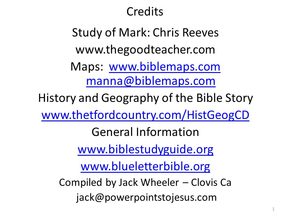 Credits Study of Mark: Chris Reeves www.thegoodteacher.com Maps: www.biblemaps.com manna@biblemaps.comwww.biblemaps.com manna@biblemaps.com History and Geography of the Bible Story www.thetfordcountry.com/HistGeogCD General Information www.biblestudyguide.org www.blueletterbible.org Compiled by Jack Wheeler – Clovis Ca jack@powerpointstojesus.com 1