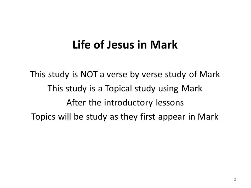 Life of Jesus in Mark This study is NOT a verse by verse study of Mark This study is a Topical study using Mark After the introductory lessons Topics will be study as they first appear in Mark 2