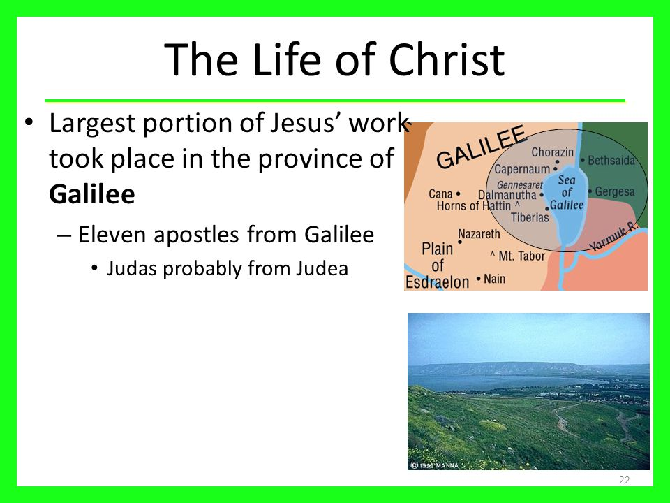 The Life of Christ Largest portion of Jesus' work took place in the province of Galilee – Eleven apostles from Galilee Judas probably from Judea 22
