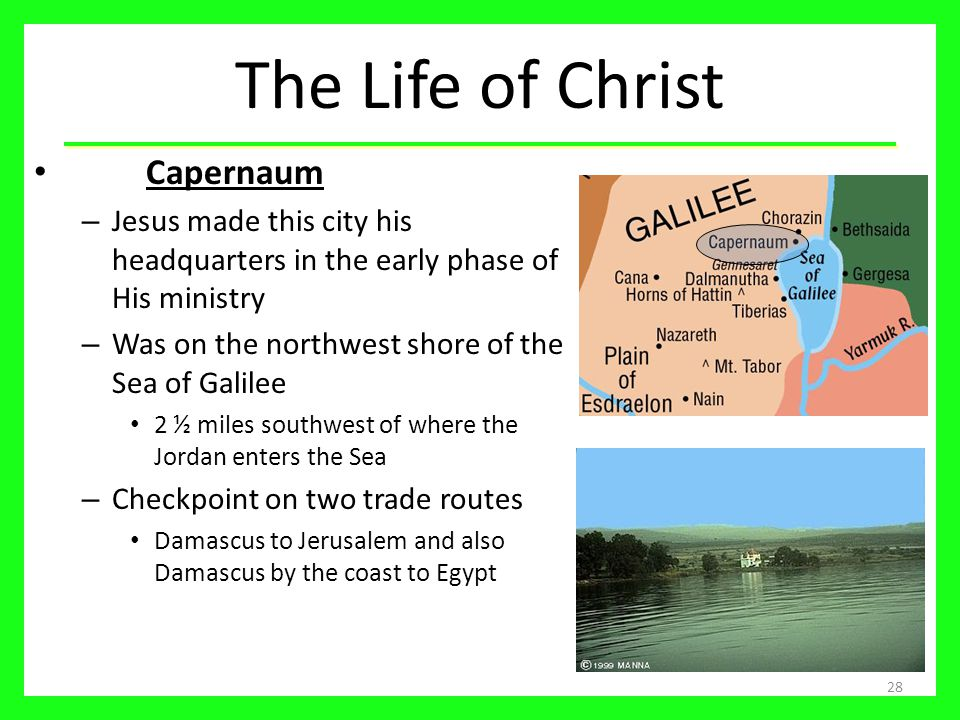 The Life of Christ Capernaum – Jesus made this city his headquarters in the early phase of His ministry – Was on the northwest shore of the Sea of Galilee 2 ½ miles southwest of where the Jordan enters the Sea – Checkpoint on two trade routes Damascus to Jerusalem and also Damascus by the coast to Egypt 28
