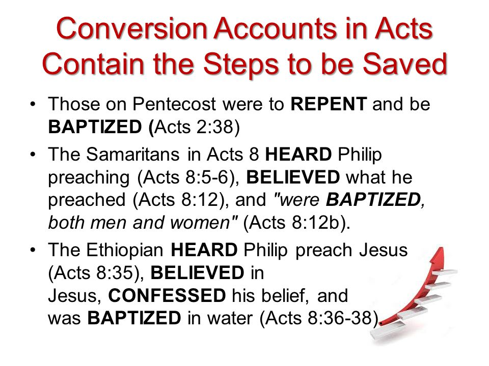 Conversion Accounts in Acts Contain the Steps to be Saved Those on Pentecost were to REPENT and be BAPTIZED (Acts 2:38) The Samaritans in Acts 8 HEARD