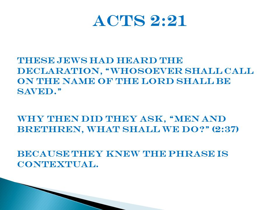 Acts 2:21 These Jews had heard the declaration, whosoever shall call on the name of the lord shall be saved. Why then did they ask, men and brethren, what shall we do? (2:37) Because they knew the phrase is contextual.