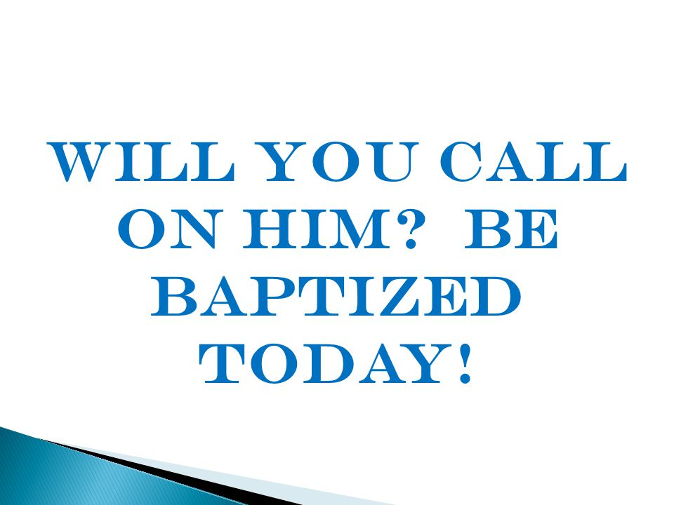 Will You call on him? Be baptized today!