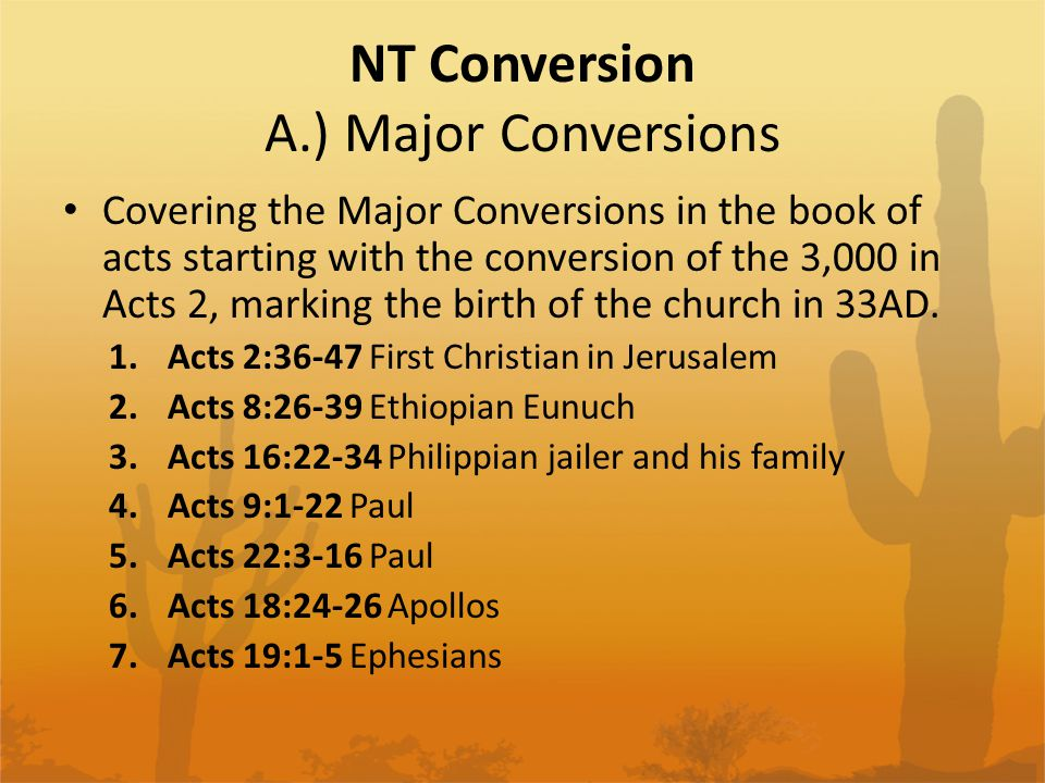 NT Conversion A.) Major Conversions Covering the Major Conversions in the book of acts starting with the conversion of the 3,000 in Acts 2, marking th