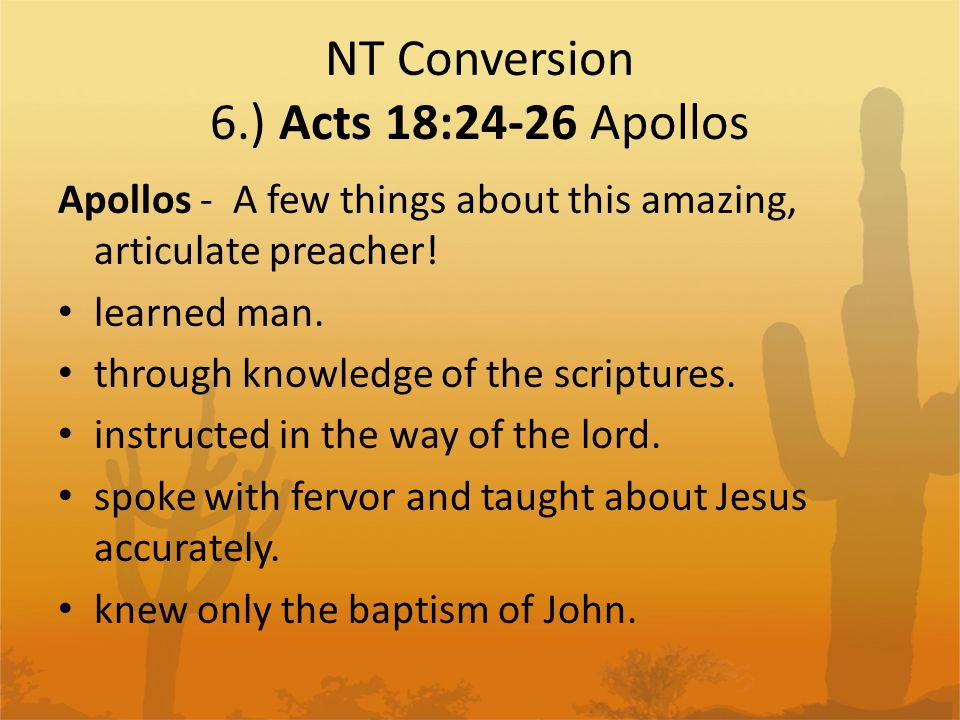 NT Conversion 6.) Acts 18:24-26 Apollos Verse 26 of Acts 18 They explained the word of God to him more accurately. – Apollos knew John's baptism and accurate teaching from the OT about Jesus – so what does that mean exactly.