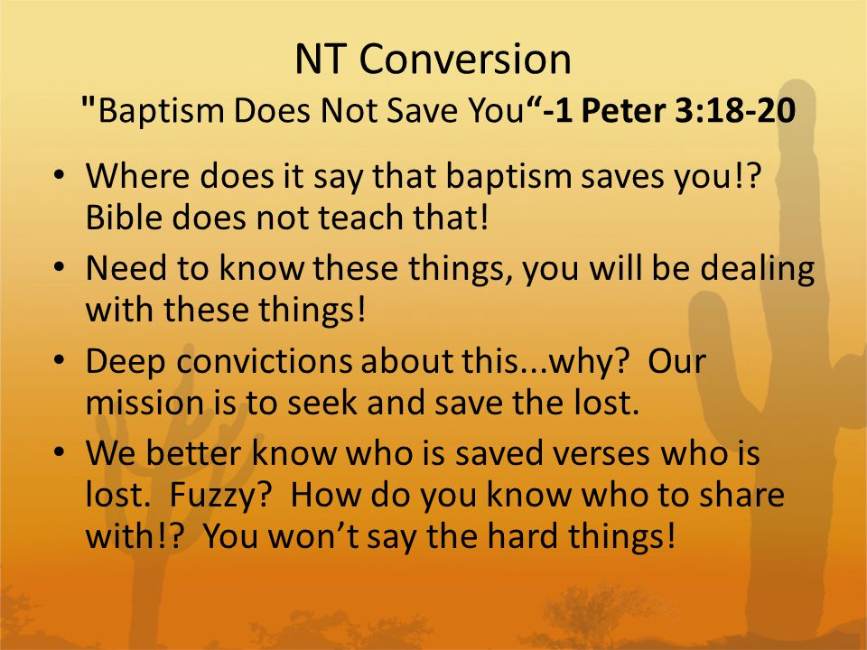 NT Conversion Baptism Does Not Save You -1 Peter 3:18-20 Cont Someone says, baptism does not save you... – ...this water symbolizes baptism, that now saves you... Baptism is a symbol! – What does it say is a symbol...the water of Noah s time, the flood.