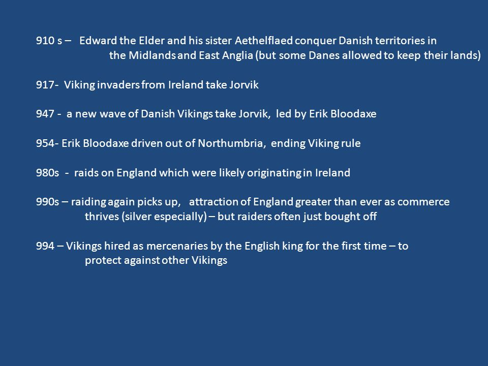 910 s – Edward the Elder and his sister Aethelflaed conquer Danish territories in the Midlands and East Anglia (but some Danes allowed to keep their lands) 917- Viking invaders from Ireland take Jorvik 947 - a new wave of Danish Vikings take Jorvik, led by Erik Bloodaxe 954- Erik Bloodaxe driven out of Northumbria, ending Viking rule 980s - raids on England which were likely originating in Ireland 990s – raiding again picks up, attraction of England greater than ever as commerce thrives (silver especially) – but raiders often just bought off 994 – Vikings hired as mercenaries by the English king for the first time – to protect against other Vikings