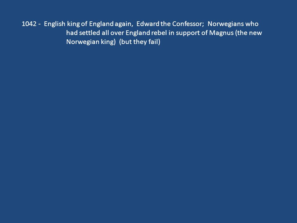 1042 - English king of England again, Edward the Confessor; Norwegians who had settled all over England rebel in support of Magnus (the new Norwegian king) (but they fail)