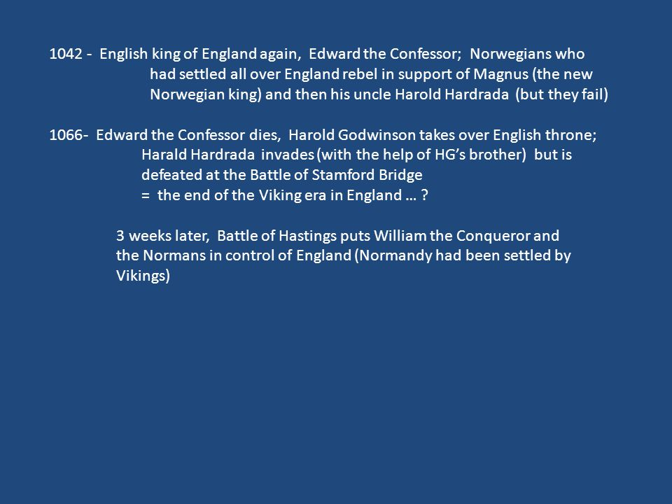 1042 - English king of England again, Edward the Confessor; Norwegians who had settled all over England rebel in support of Magnus (the new Norwegian king) and then his uncle Harold Hardrada (but they fail) 1066- Edward the Confessor dies, Harold Godwinson takes over English throne; Harald Hardrada invades (with the help of HG's brother) but is defeated at the Battle of Stamford Bridge = the end of the Viking era in England … .