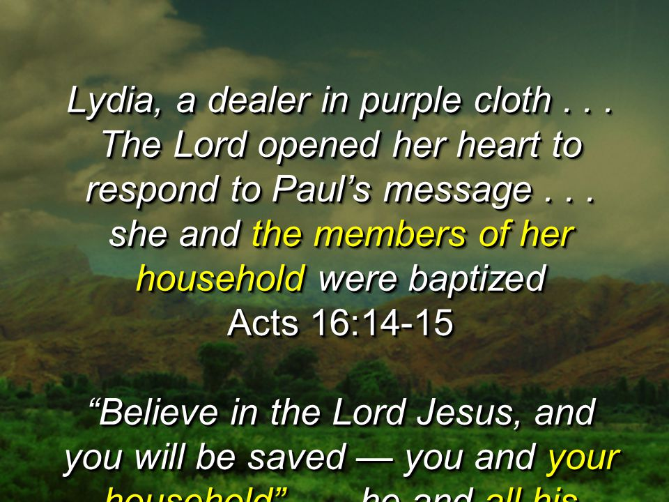 Lydia, a dealer in purple cloth... The Lord opened her heart to respond to Paul's message... she and the members of her household were baptized Acts 1