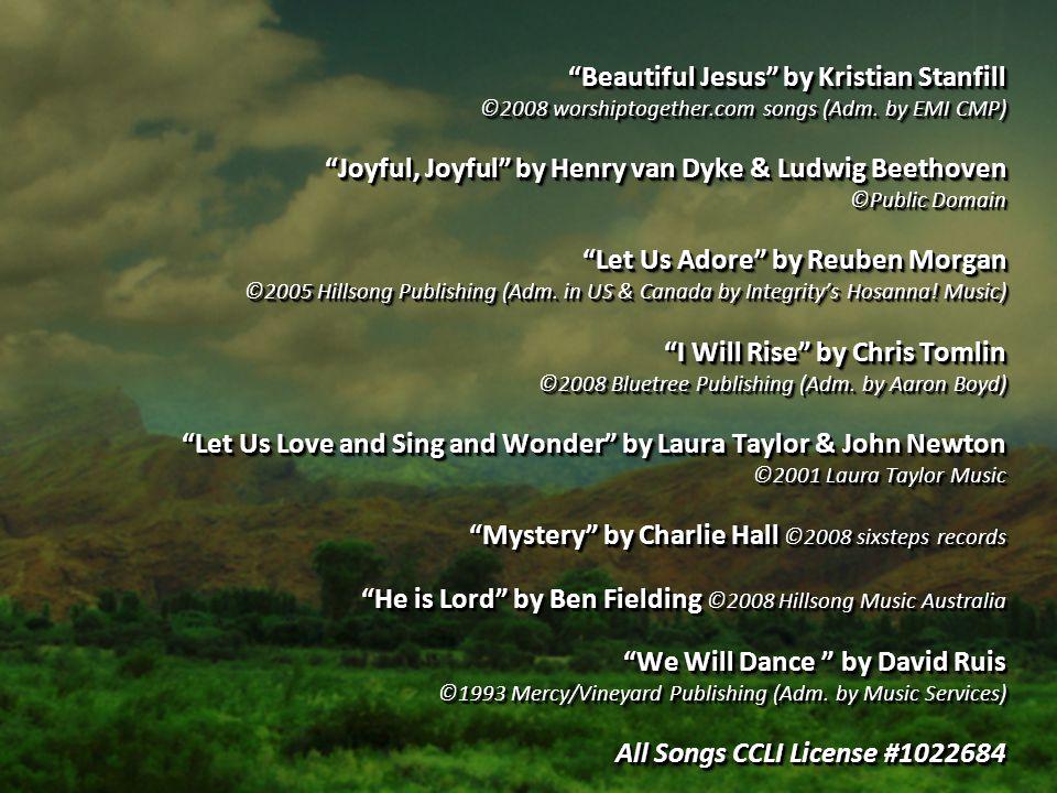 """Beautiful Jesus"" by Kristian Stanfill ©2008 worshiptogether.com songs (Adm. by EMI CMP) ""Joyful, Joyful"" by Henry van Dyke & Ludwig Beethoven ©Public"