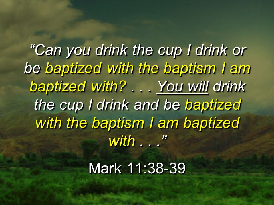 """""""Can you drink the cup I drink or be baptized with the baptism I am baptized with?... You will drink the cup I drink and be baptized with the baptism"""