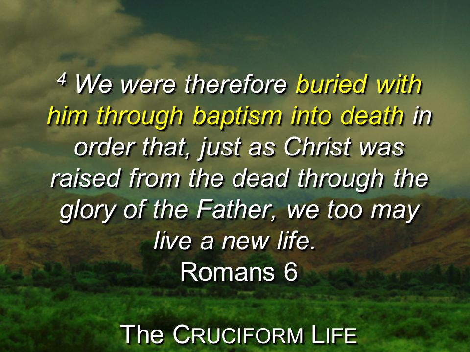 4 We were therefore buried with him through baptism into death in order that, just as Christ was raised from the dead through the glory of the Father, we too may live a new life.